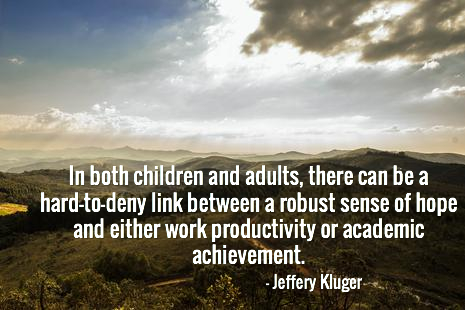 In both children and adults, there can be a hard-to-deny link between a robust sense of hope and either work productivity or academic achievement.